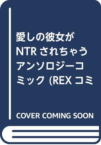愛しの彼女がNTRされちゃうアンソロジーコミック (REXコミックス)