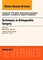 Techniques in Orthognathic Surgery, An Issue of Atlas of the Oral and Maxillofacial Surgery Clinics of North America, 1e (The Clinics: Dentistry)