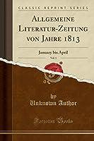 Allgemeine Literatur-Zeitung Von Jahre 1813, Vol. 1: January Bis April (Classic Reprint)
