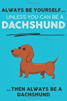 Always Be Yourself Unless You Can Be A Dachshund Then Always Be A Dachshund: Cute Dog Lover Journal / Notebook/ Diary Perfect Birthday Card Present or Christmas Gift Show Your Support For Mans Best Friend and The Greatest Pets In The World