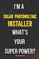 I AM A Solar Photovoltaic Installer WHAT IS YOUR SUPER POWER? Notebook  Gift: Lined Notebook  / Journal Gift, 120 Pages, 6x9, Soft Cover, Matte Finish