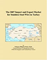 The 2007 Import and Export Market for Stainless Steel Wire in Turkey