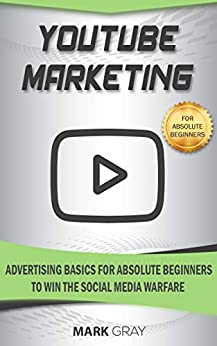 YouTube Marketing: Advertising Basics for Absolute Beginners to Win the Social Media Warfare by [Gray, Mark]