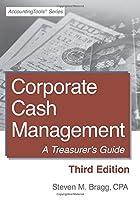 Corporate Cash Management: Third Edition: A Treasurer's Guide