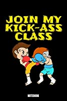 Join My Kick-Ass Class Ntebook: Kickboxing Notebook, Planner, Journal, Diary, Planner, Gratitude, Writing, Travel, Goal, Bullet Notebook | Size 6 x 9 | 110 Lined Pages | Office Equipment, Supplies especially made for your family and friends who's into kic