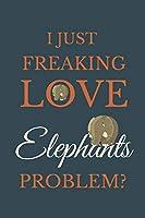 I Just Freakin Love Elephants Problem?: Novelty Notebook Gift For Elephants Lovers