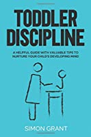 Toddler Discipline: A Helpful Guide With Valuable Tips to Nurture Your Child's Developing Mind