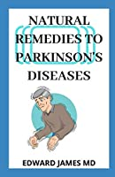 NATURAL REMEDIES TO PARKINSON'S DISEASES: A Manual About Using Natural Way As A Treatment For Parkinson Disease