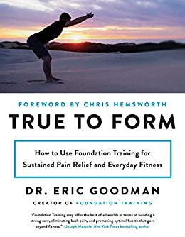 True to Form: How to Use Foundation Training for Sustained Pain Relief and Everyday Fitness by [Goodman, Eric]