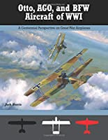 Otto, AGO, and BFW Aircraft of WWI: A Centennial Perspective on Great War Airplanes (Great War Aviation Centennial Series)