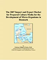 The 2007 Import and Export Market for Prepared Culture Media for the Development of Micro-Organisms in Denmark