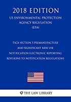 Tsca Section 5 Premanufacture and Significant New Use Notification Electronic Reporting: Revisions to Notification Regulations (Us Environmental Protection Agency Regulation 2018)