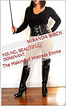 [Birch, Miranda]のYoung, Beautiful, Dominant: The Making of Mistress Emma (English Edition)