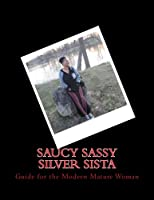 Saucy Sassy Silver Sista: Guide for the Modern Mature Woman