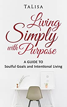 Living Simply with Purpose: A Guide to Soulful Goals and Intentional Living by [TaLisa]