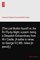 [The Lost Mutton found!! or, the R-l Fly-by-Night; a poem: being a Despatch Extraordinary from W-r Castle. [A satire in verse, on George IV.] MS. notes [in pencil].]