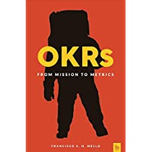 OKRs, From Mission to Metrics: How Objectives and Key Results Can Help Your Company Achieve Great Things