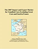 The 2007 Import and Export Market for Unmilled Corn Excluding Sweet Corn and Seed in France