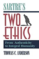 Sartre's Two Ethics: From Authenticity to Integral Humanity by Thomas C. Anderson(1993-11-01)