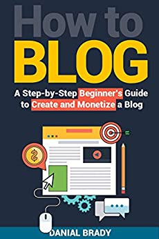 How to Blog: A Step-by-Step Beginner's Guide to Create and Monetize a Blog (blog marketing, successful blog, blogging for profit, blog business) by [Brady, Danial]