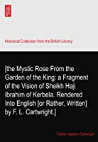 [the Mystic Rose From the Garden of the King: a Fragment of the Vision of Sheikh Haji Ibrahim of Kerbela. Rendered Into English [or Rather, Written] by F. L. Cartwright.]
