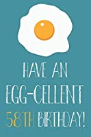 Have An Egg-cellent 58th Birthday: Funny 58th Birthday Gift Egg Pun Journal / Notebook / Diary (6 x 9 - 110 Blank Lined Pages)