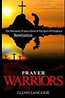 Prayer Warriors: The Testimony Of Jesus Christ Is The Spirit Of Prophecy: Revelation