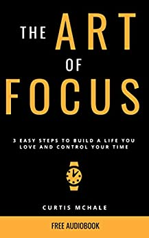 The Art of Focus: 3 Easy Steps to Build A Life You Love and Control Your Time by [McHale, Curtis]