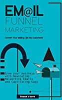 Email Funnel Marketing: Convert Your Mailing List Into Customers!: Grow your Business with Newsletter, Funnel Marketing Emails and Captivating Copy
