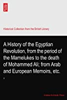 A History of the Egyptian Revolution, from the period of the Mamelukes to the death of Mohammed Ali; from Arab and European Memoirs, etc.: II