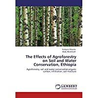 The Effects of Agroforestry on Soil and Water Conservation Ethiopia: Agroforestry soil and water conservationorganic carbon infiltration soil moisture【洋書】 [並行輸入品]