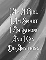 I Am A Girl I Am Smart I Am Strong And I Can  Do Anything: A Beautiful College Ruled Journal/Notebook Gift For Girls/Women