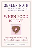 When Food Is Love: Exploring the Relationship Between Eating and Intimacy by Geneen Roth(1992-07-01)