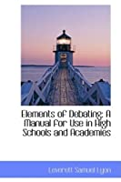 Elements of Debating: A Manual for Use in High Schools and Academies