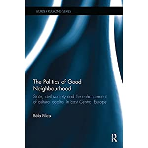 The Politics of Good Neighbourhood: State, civil society and the enhancement of cultural capital in East Central Europe (Border Regions Series)