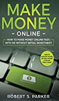 Make Money Online: How to Make Money Online Fast, With or Without Initial Investment. Create Passive Income or New Income Streams from Home!