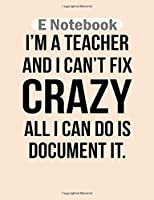 E Notebook: i am a teacher and i cant fix crazy all i can do i  College Ruled - 50 sheets, 100 pages - 8 x 10 inches