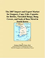 The 2007 Import and Export Market for Stoppers, Caps, Lids, Capsules for Bottles, Threaded Bungs, Bung Covers, and Seals of Base Metal in South Korea