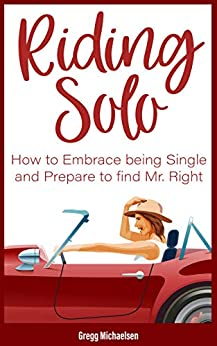 Riding Solo: How to Embrace Being Single and Prepare to Find Mr. Right (Relationship and Dating Advice for Women Book 21) by [Michaelsen, Gregg]