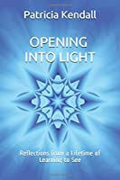 Opening into Light: Reflections from a Lifetime of Learning to See