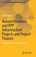 Natural Resource and PPP Infrastructure Projects and Project Finance: Business Theories and Taxonomies (Economics, Law, and Institutions in Asia Pacific)