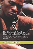 The Gods and Goddesses That Fell to Earth, Volume 2: From Being Worshiped as Divine to Being Scorned