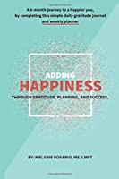 Adding Happiness: A 6 Month Journey to a Happier You. Gratitude Journal & Weekly Planner