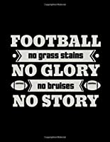 Football No Grass Stains No Glory No Bruises No Story: Football Coach Binder | 2019-2020 Youth Coaching Notebook, Blank Field Pages, Calendar, Game Statistics, Roster | Football Coach Gifts