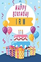 Happy Birthday IRM ;Cool Personalized First Name Notebook - an Appreciation Gift - Gift for Women/Girls, Unique Present, Birthday gift idea: Lined Notebook / Journal Gift, 120 Pages, 6x9, Soft Cover, Glossy Finish