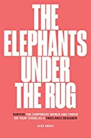 The Elephants Under The Rug: Survive the Corporate World and Thrive on Your Terms as a Freelance Designer
