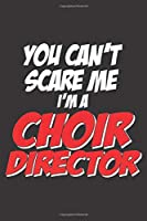 YOU CAN'T SCARE ME I'M A CHOIR DIRECTOR: 6x9 inch | lined | ruled paper | notebook | notes