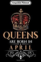 Composition Notebook: Queens Are Born In April Vintage Style Queen Birthday  Journal/Notebook Blank Lined Ruled 6x9 100 Pages