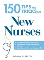 150 Tips and Tricks for New Nurses: Balance a hectic schedule and get the sleep you need…Avoid illness and stay positive…Continue your education and keep up with medical advances