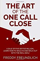 THE ART OF THE ONE CALL CLOSE: A sale of five or five million, learn how to walk in and walk out with the real deal!
